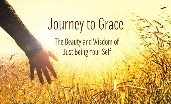 Journey to Grace: The Beauty and Wisdom of Just Being Your Self