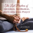 The Lost Practices of Attention, Meditation, and Conscious Prayer
